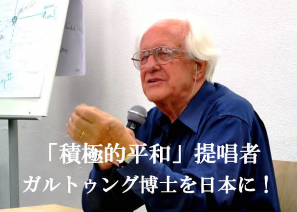「積極的平和」の提唱者で「平和学の父」ヨハン・ガルトゥング博士を日本に!