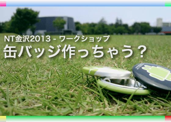 NT金沢2013ワークショップ - 缶バッジ作っちゃう?