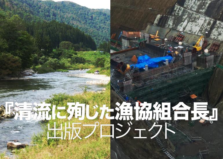 ダム建設によって起きた悲劇をあなたに知ってほしい『清流に殉じた漁協組合長』出版プロジェクト