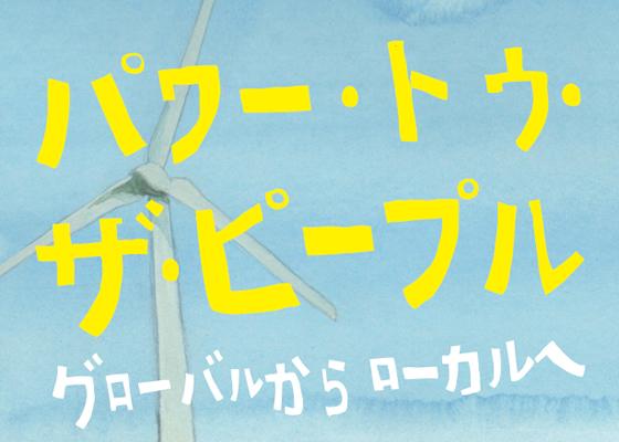 『パワー・トゥ・ザ・ピープル ~グローバルからローカルへ~』の日本全国上映運動を、エネルギーシフトのために応援ください!